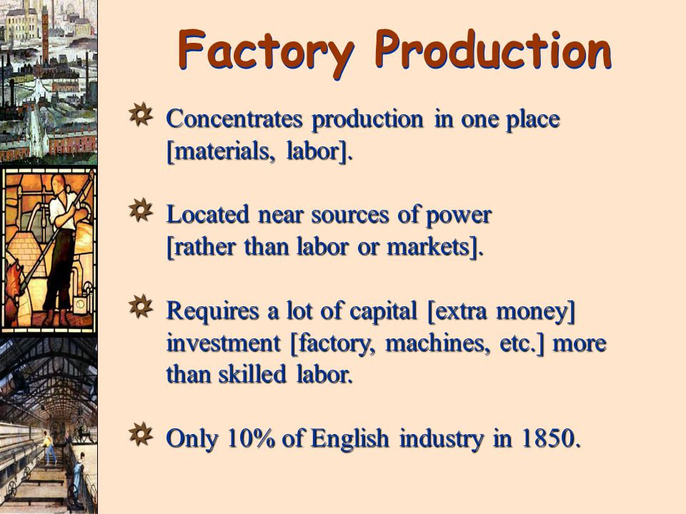 Factory Production Concentrates production in one place [materials, labor]. Located near sources of power [rather than labor or markets].